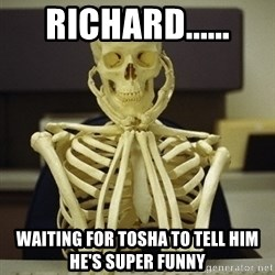 Skeleton waiting - Richard...... Waiting for Tosha to tell him he's super funny