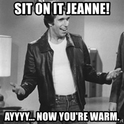 The Fonz - SIt on it Jeanne! Ayyyy... now you're warm.