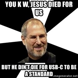 Steve Jobs Says - You k w, Jesus died for us but he din't die for USB-C to be a standard