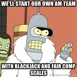 bender blackjack and hookers - We'll start our own AM Team With Blackjack and fair comp scales