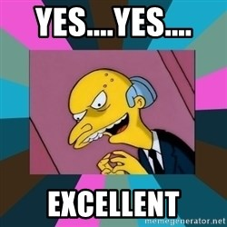 Mr. Burns - Yes....Yes.... Excellent