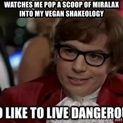 I too like to live dangerously - Watches me pop a scoop of Miralax into my Vegan Shakeology