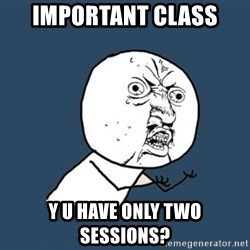 Y U no listen? - Important class Y U have only two sessions?