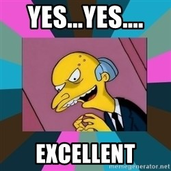 Mr. Burns - yes...yes.... Excellent