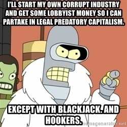 bender blackjack and hookers - I'll start my own corrupt industry and get some lobbyist money so I can partake in legal predatory capitalism. Except with Blackjack. And Hookers.