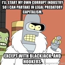 bender blackjack and hookers - I'll start my own corrupt industry so I can partake in legal predatory capitalism. Except with Blackjack. And Hookers.