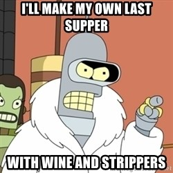 bender blackjack and hookers - I'll make my own last supper With wine and strippers