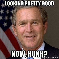 George Bush - LOOKING pretty good now, hunh?