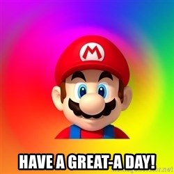 Mario Says -  have a great-a day!