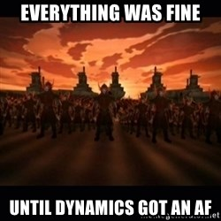 until the fire nation attacked. - Everything was fine Until dynamics got an af