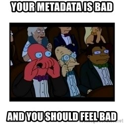Your X is bad and You should feel bad - Your metadata is bad and you should feel bad