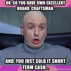 drevil - OK, so you have own excellent brand, Craftsman. And, you just sold it short term cash...