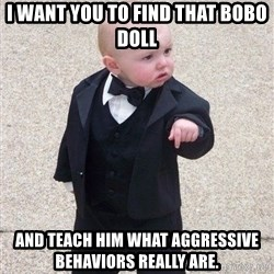 gangster baby - I want you to find that bobo doll and teach him what aggressive behaviors REALLY are.