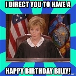 Judge Judy - I direct you to have a Happy Birthday Billy!