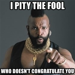 Mr T Fool - i pity the fool who doesn't congratulate you