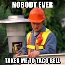 No One Ever Pays Me in Gum - Nobody ever takes me to taco bell