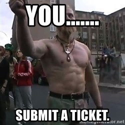 Techno Viking - YOU....... SUBMIT A TICKET.