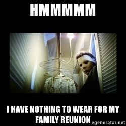 Michael Myers - Hmmmmm I have nothing to wear for my family reunion