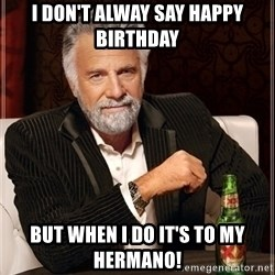 Most Interesting Man - I don't alway say happy birthday but when i do it's to my hermano!