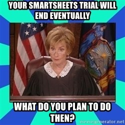 Judge Judy - Your smartsheets trial will end eventually what do you plan to do then?