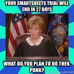 Judge Judy - Your smartsheets trial will end in 27 days what do you plan to do then, punk?