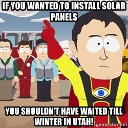 Captain Hindsight South Park - If you wanted to install solar panels You shouldn't have waited till winter in Utah!