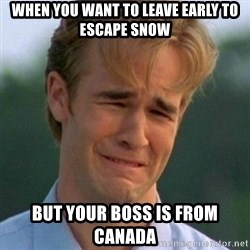 90s Problems - when you want to leave early to escape snow But your boss is from Canada