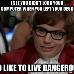 I too like to live dangerously - I see you didn't lock your computer when you left your desk