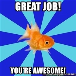 Absentminded Goldfish - Great job! You're awesome!