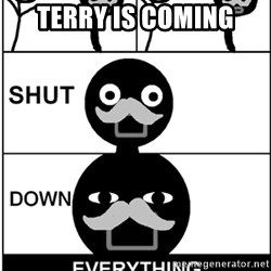 Shut Down Everything - Terry is coming