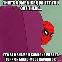 Suspicious Spiderman - That's some nice quality you got there... It'd be a shame if someone were to turn on mixed-mode navigator.