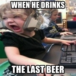 angry gamer girl - When he drinks the last beer