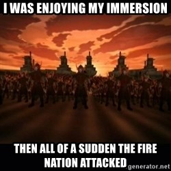 until the fire nation attacked. - I was enjoying my immersion then all of a sudden the fire nation attacked
