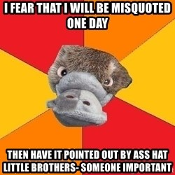Psychology Student Platypus - I fear that I will be misquoted one day then have it pointed out by ass hat little brothers- Someone important