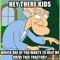 Herbert from family guy - Hey there kids Which one of you wants to help me drive this tractor?