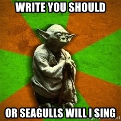 Yoda Advice  - Write you should Or Seagulls will I sing