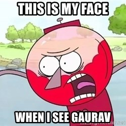 annoying benson  - THIS IS MY FACE WHEN I SEE GAURAV