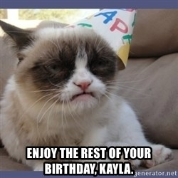 Birthday Grumpy Cat -  Enjoy the rest of your birthday, Kayla.