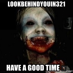 scary meme - Lookbehindyouin321 Have a good time 👁