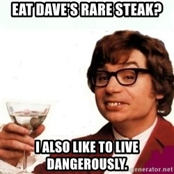 Austin Powers Drink - Eat Dave's rare steak? I also like to live dangerously.