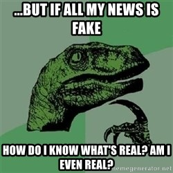 Velociraptor Xd - ...but if all my news is fake How do I know what's real? Am I even real?