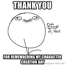 oh stop it you guy - Thank You for remembering my character creation day