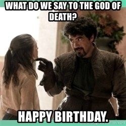 What do we say - What do we say to the God of Death? Happy Birthday.