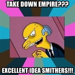 Mr. Burns - Take down Empire??? Excellent Idea Smithers!!!