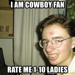 uglynerdboy - I am cowboy fan rate me 1-10 ladies