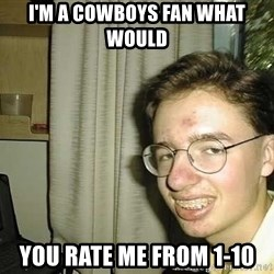 uglynerdboy - I'm a cowboys fan what would you rate me from 1-10