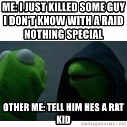 evil kermit top blank - ME: I just killed some guy I don't know with a raid nothing special                                   Other me: Tell him hes a rat kid