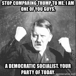 Disco Hitler - Stop comparing trump to me. i am one of you guys. A democratic socialist. your party of today.