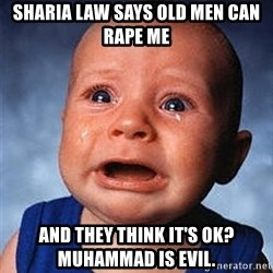 Crying Baby - sharia law says old men can rape me and they think it's ok?  Muhammad is evil.