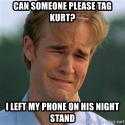 90s Problems - Can someone please tag kurt? I left my phone on his night stand
